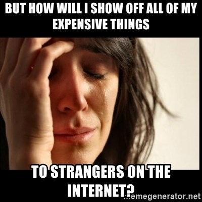 First World Problems - But how will i show off all of my expensive things to strangers on the internet?