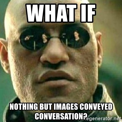 What If I Told You - WHAT if   nothing but images conveyed conversation?