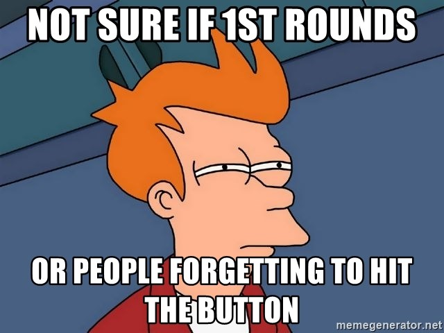 Futurama Fry - not sure if 1st rounds or people forgetting to hit the button