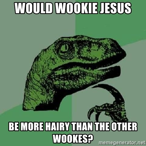 Philosoraptor - WOULD WOOKIE JESUS be more hairy than the other wookes?