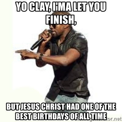 Imma Let you finish kanye west - Yo Clay, I'ma let you finish, But Jesus Christ had one of the best Birthdays of ALL TIME
