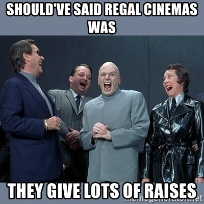 Dr. Evil and His Minions - Should've said Regal Cinemas was They give lots of raises