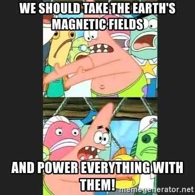Pushing Patrick - WE SHOULD TAKE THE EARTH'S MAGNETIC FIELDS AND POWER EVERYTHING WITH THEM!
