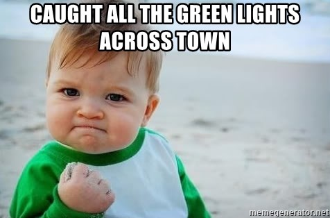 fist pump baby - Caught all the green lights across town