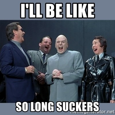 Dr. Evil and His Minions - i'll be like so long suckers