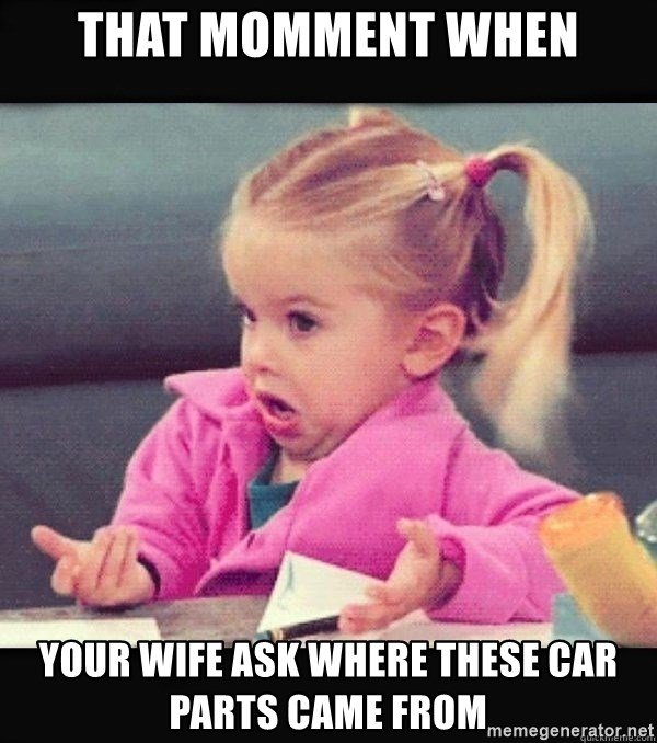 I have no idea little girl  - That momment when your wife ask where these car parts came from