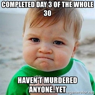 Victory Baby - completed day 3 of the whole 30 haven't murdered anyone..yet
