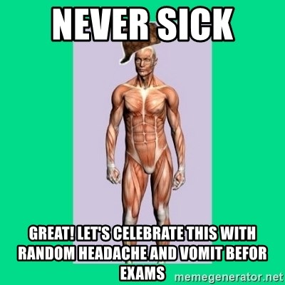 never sick great! Let's celebrate this with random headache and