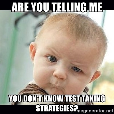 Skeptical Baby Whaa? - ARE YOU TELLING ME YOU DON'T KNOW TEST TAKING STRATEGIES?