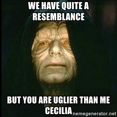 Darth Sidious - We have quite a  resemblance But you are uglier than me Cecilia