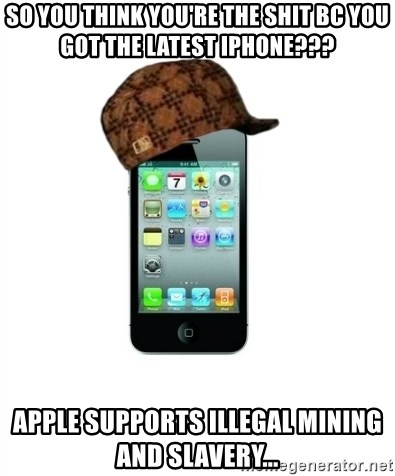 Scumbag iPhone 4 - So you think you're the shit bc you got the latest iPhone??? Apple supports illegal mining and slavery...