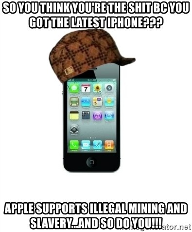 Scumbag iPhone 4 - So you think you're the shit bc you got the latest IPhone??? Apple supports illegal mining and slavery...AND SO DO YOU!!!