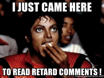 I JUST CAME HERE TO - I JUST CAME HERE  to read retard comments !
