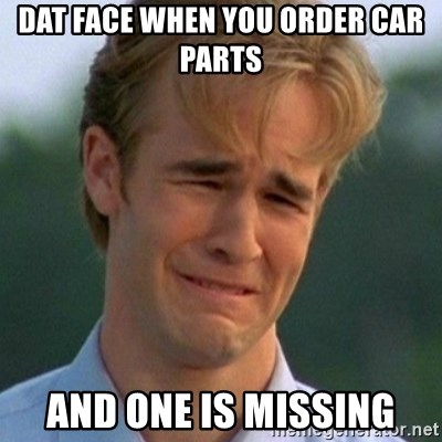 90s Problems - Dat face when you order car parts and one is missing
