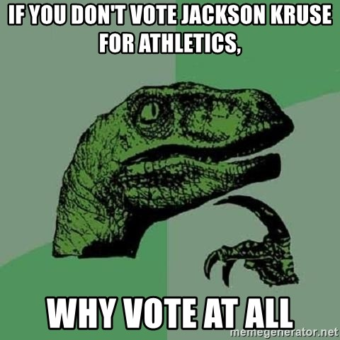 Philosoraptor - if you don't vote jackson kruse for athletics, why vote at all