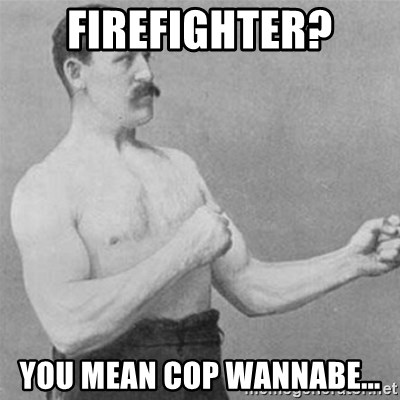 overly manlyman - Firefighter? You mean Cop wannabe...