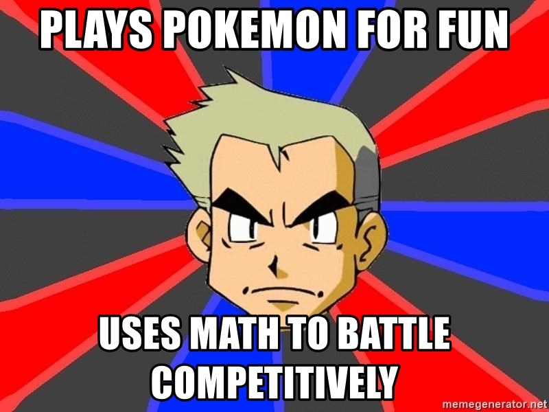Professor Oak - plays pokemon for fun uses math to battle COMPETITIVELY
