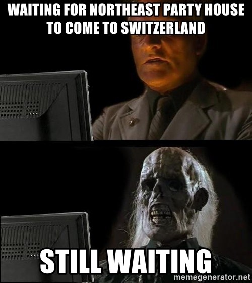 Waiting For - WAITING FOR NORTHEAST PARTY HOUSE TO COME TO SWITZERLAND STILL WAITING