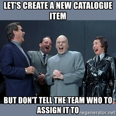 Dr. Evil and His Minions - Let's create a new catalogue item but don't tell the team who to assign it to
