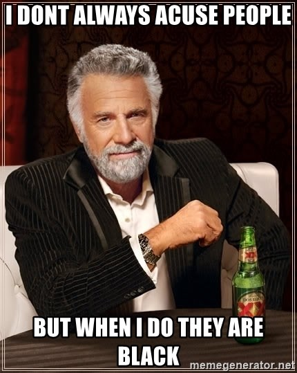 The Most Interesting Man In The World - I dont always acuse people but when i do they are black