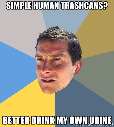 Bear Grylls - Simple human trashcans? Better drink my own urine