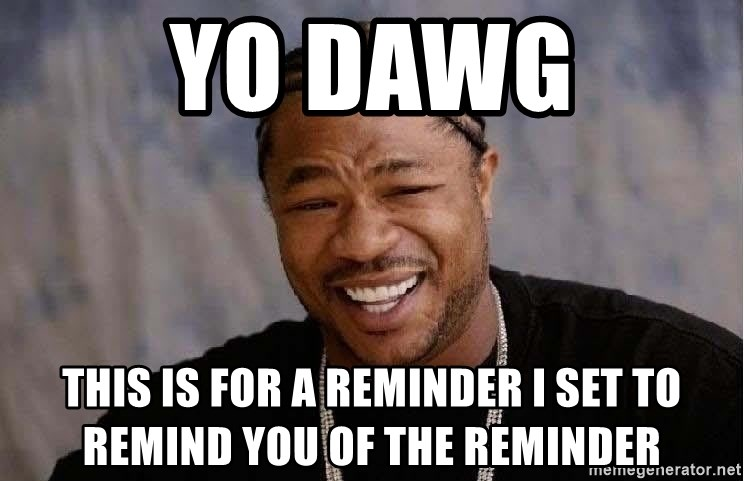 Yo Dawg - yo Dawg this is for a reminder I set to remind you of the reminder
