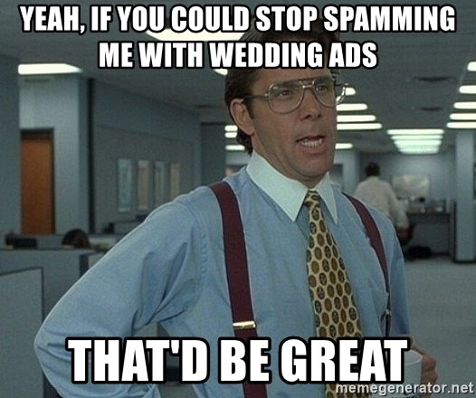 Office Space That Would Be Great - Yeah, if you could stop spamming me with wedding ads that'd be great