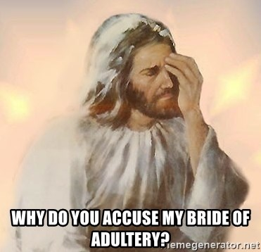 Facepalm Jesus -  Why do you accuse my bride of adultery?