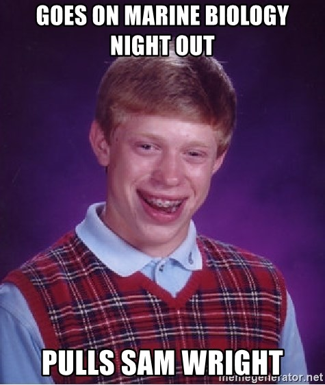 Bad Luck Brian - goes on marine biology night out  Pulls sam wright