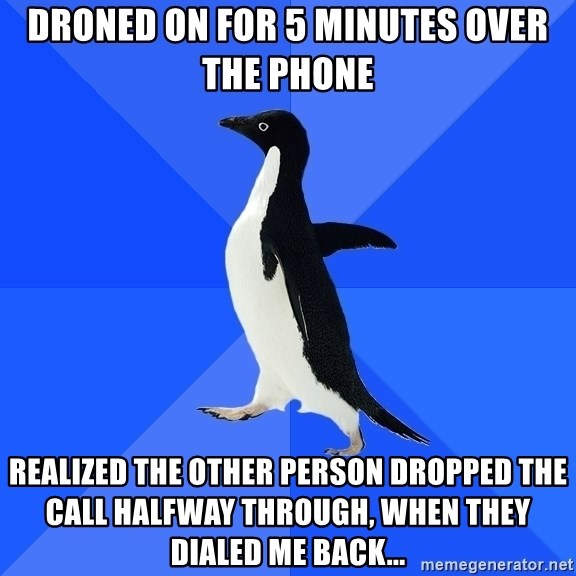 Socially Awkward Penguin - Droned on for 5 minutes over the phone realized the other person dropped the call halfway through, when they dialed me back...