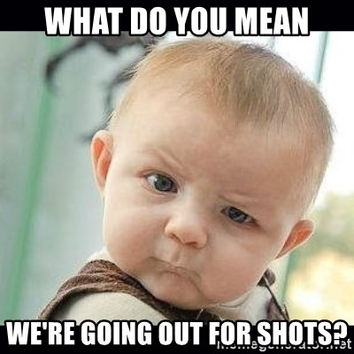 Skeptical Baby Whaa? - What do you mean we're going out for shots?
