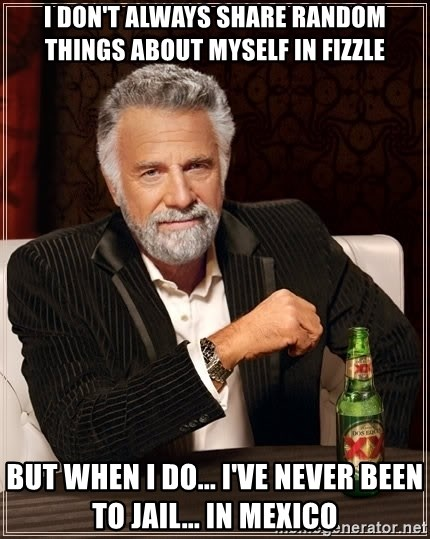 The Most Interesting Man In The World - I Don't Always Share Random things about myself in fizzle but when i do... I've never been to jail... in mexico