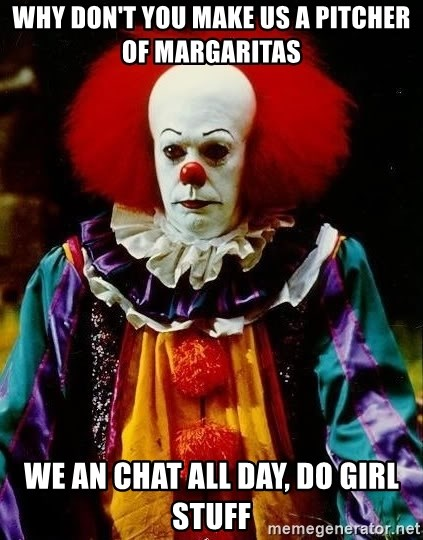 it clown stephen king - why don't you make us a pitcher of margaritas we an chat all day, do girl stuff