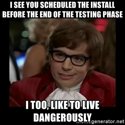 Dangerously Austin Powers - I see you scheduled the install before the end of the testing phase I too, like to live dangerously