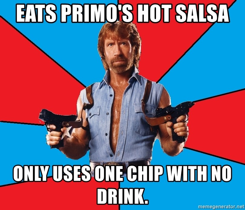 Chuck Norris  - eats primo's hot salsa only uses one chip with no drink.