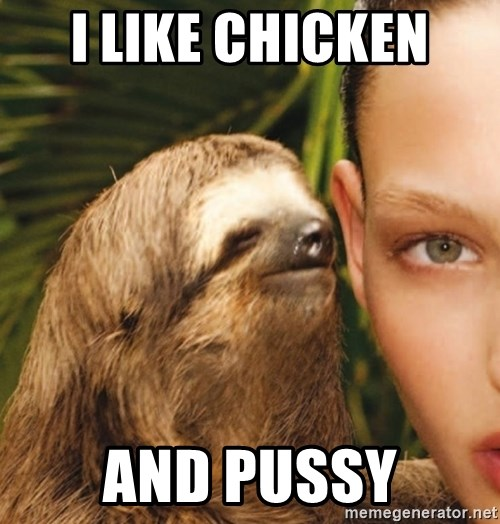 The Rape Sloth - I like chicken  And pussy