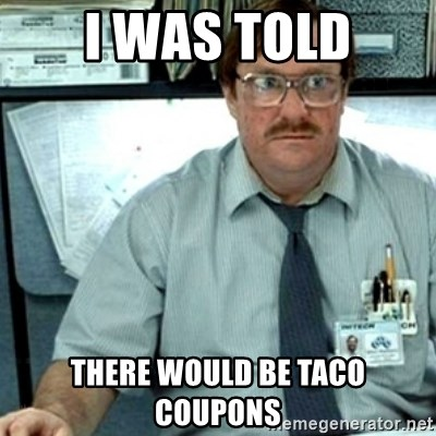 I Was Told There Would Be Taco Coupons Milton Office Space Meme Generator
