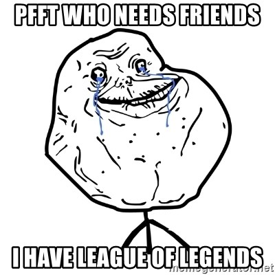 Forever Alone Guy - pfft who needs friends i have LEAGUE OF LEGENDS