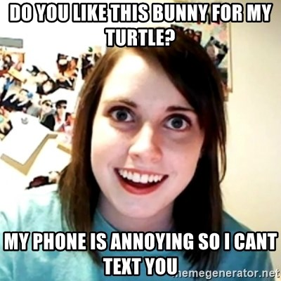 Clingy Girlfriend - do you like this bunny for my turtle? my phone is annoying so i cant text you