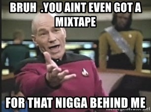 Captain Picard - bruh  .you aint even got a mixtape for that nigga behind me