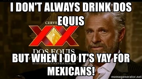 Dos Equis Man - I don't always drink Dos Equis  But when I do it's YAY for Mexicans!