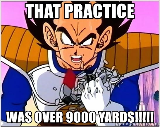 Over 9000 - That practice Was over 9000 yards!!!!!