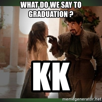 What do we say to the god of death ?  - WHAT DO WE SAY TO GRADUATION ? kk