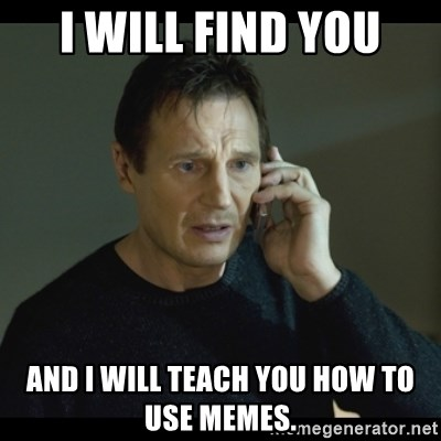 I will Find You Meme - I will find you and i will teach you how to use memes.