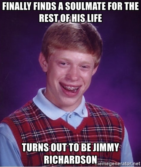 Bad Luck Brian - Finally finds a soulmate for the rest of his life turns out to be Jimmy Richardson