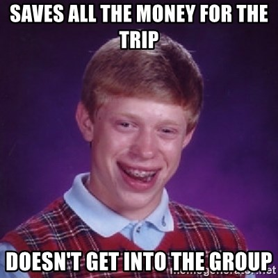 Bad Luck Brian - Saves all the money for the trip Doesn't get into the group