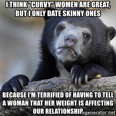 "Confession Bear - i think ""curvy"" women are great, but i only date skinny ones because i'm terrified of having to tell a woman that her weight is affecting our relationship"