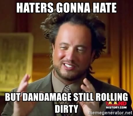 Ancient Aliens - haters gonna hate but dandamage still rolling dirty