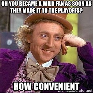Willy Wonka - OH YOU BECAME A WILD FAN AS SOON AS THEY MADE IT TO THE PLAYOFFS? HOW CONVENIENT