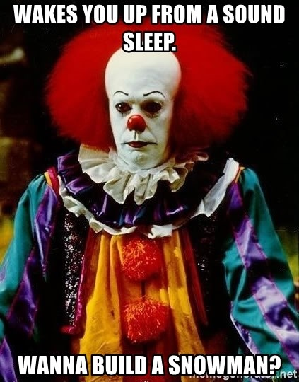 it clown stephen king - Wakes you up from a sound sleep.  Wanna build a snowman?